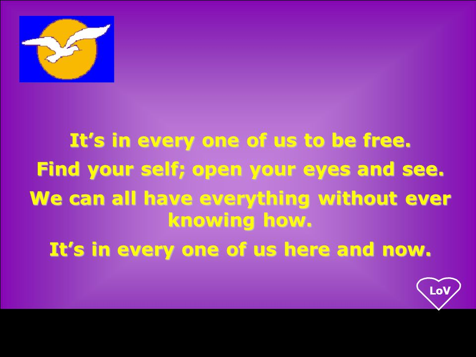LoV It's in every one of us to be free. Find your self; open your eyes and see.