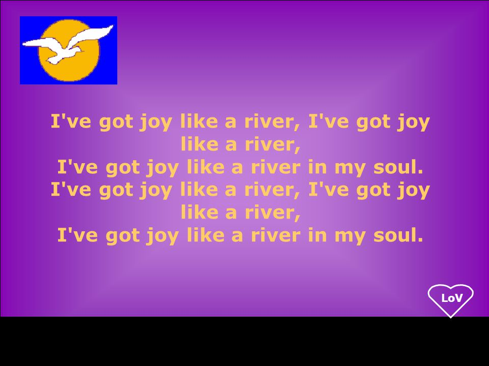 LoV I ve got joy like a river, I ve got joy like a river in my soul.