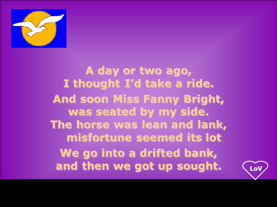 LoV A day or two ago, I thought I'd take a ride. And soon Miss Fanny Bright, was seated by my side.
