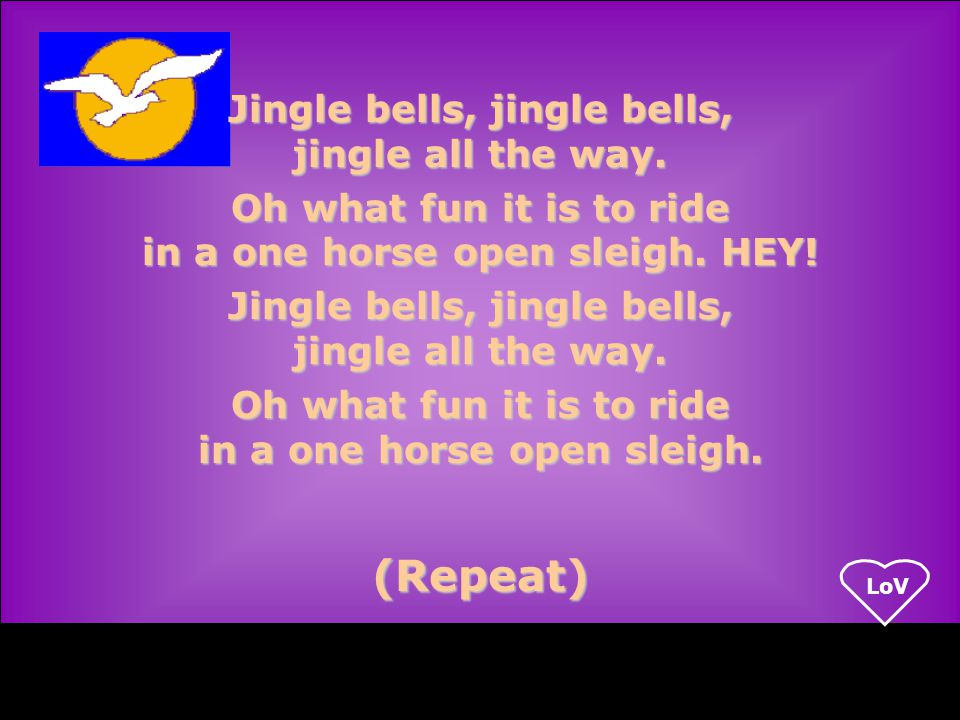 LoV (Repeat) Jingle bells, jingle bells, jingle all the way.