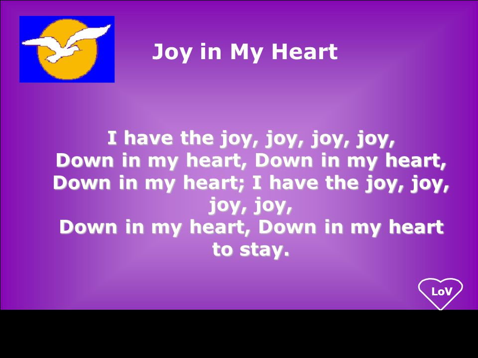LoV I have the joy, joy, joy, joy, Down in my heart, Down in my heart, Down in my heart; I have the joy, joy, joy, joy, Down in my heart, Down in my heart to stay.