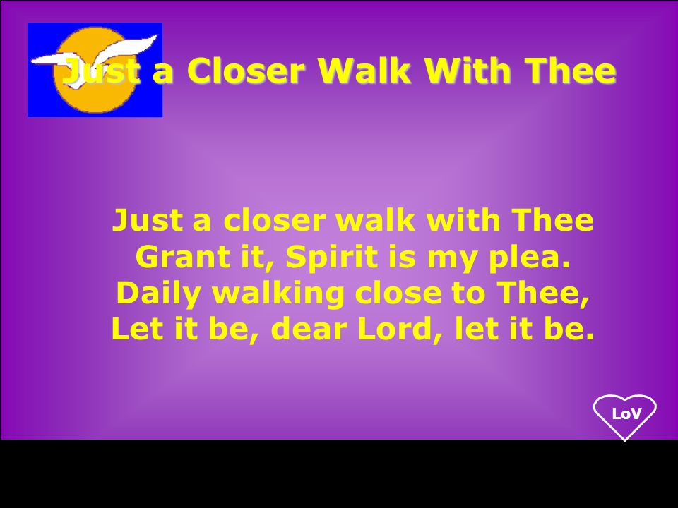LoV Just a Closer Walk With Thee Just a closer walk with Thee Grant it, Spirit is my plea.