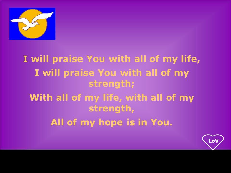 LoV I will praise You with all of my life, I will praise You with all of my strength; With all of my life, with all of my strength, All of my hope is in You.