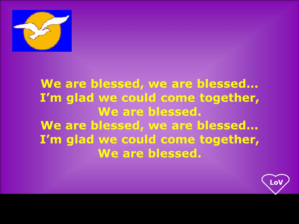 LoV We are blessed, we are blessed… I'm glad we could come together, We are blessed.