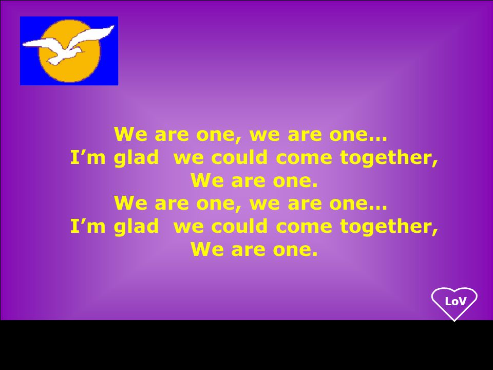 LoV We are one, we are one… I'm glad we could come together, We are one.