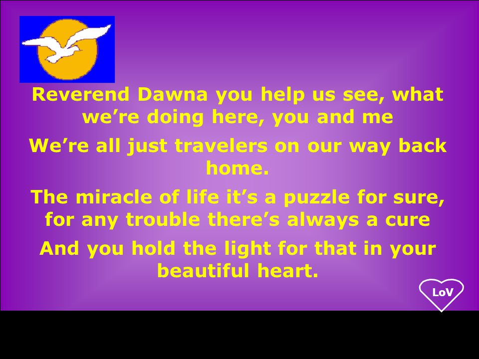 LoV Reverend Dawna you help us see, what we're doing here, you and me We're all just travelers on our way back home.