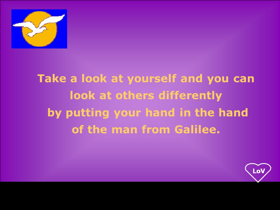 LoV Take a look at yourself and you can look at others differently by putting your hand in the hand of the man from Galilee.