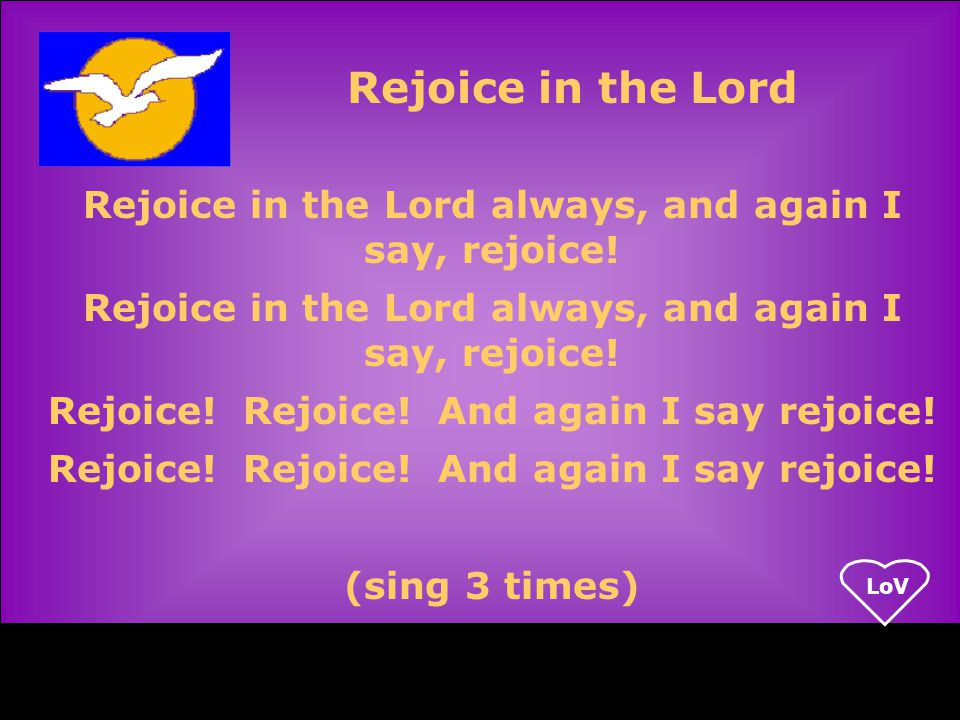 LoV Rejoice in the Lord always, and again I say, rejoice.