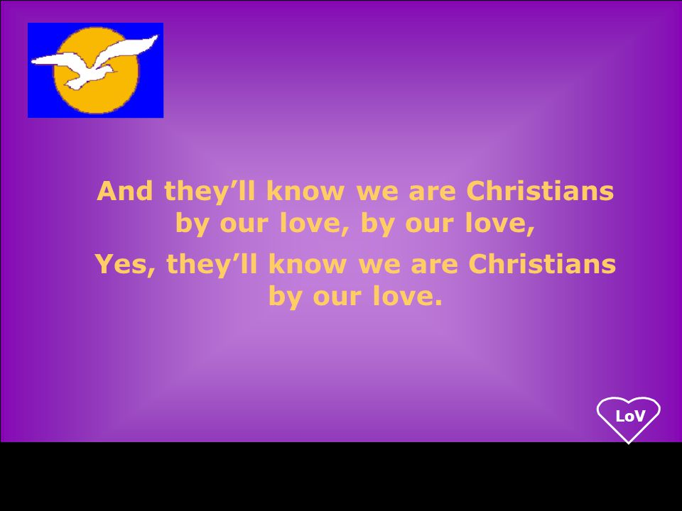 LoV And they'll know we are Christians by our love, by our love, Yes, they'll know we are Christians by our love.