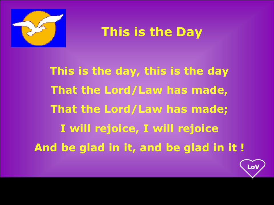 LoV This is the day, this is the day That the Lord/Law has made, That the Lord/Law has made; I will rejoice, I will rejoice And be glad in it, and be glad in it .