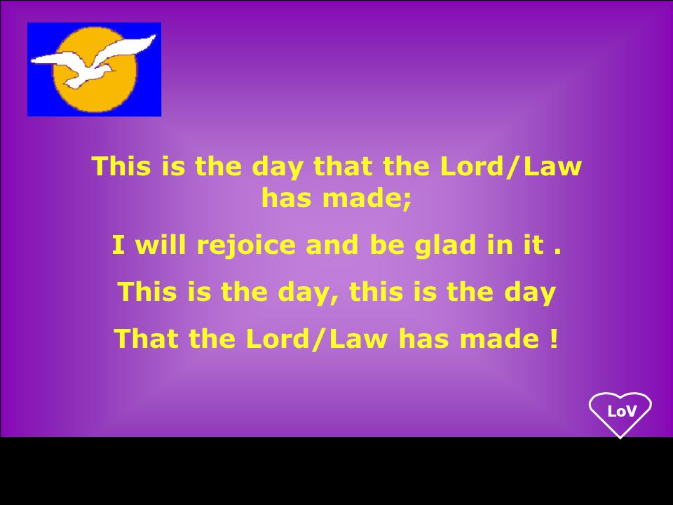 LoV This is the day that the Lord/Law has made; I will rejoice and be glad in it.