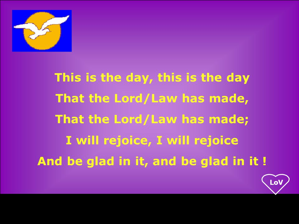 LoV This is the day, this is the day That the Lord/Law has made, That the Lord/Law has made; I will rejoice, I will rejoice And be glad in it, and be glad in it !