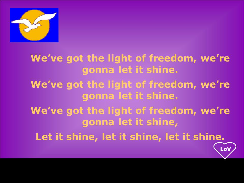LoV We've got the light of freedom, we're gonna let it shine.