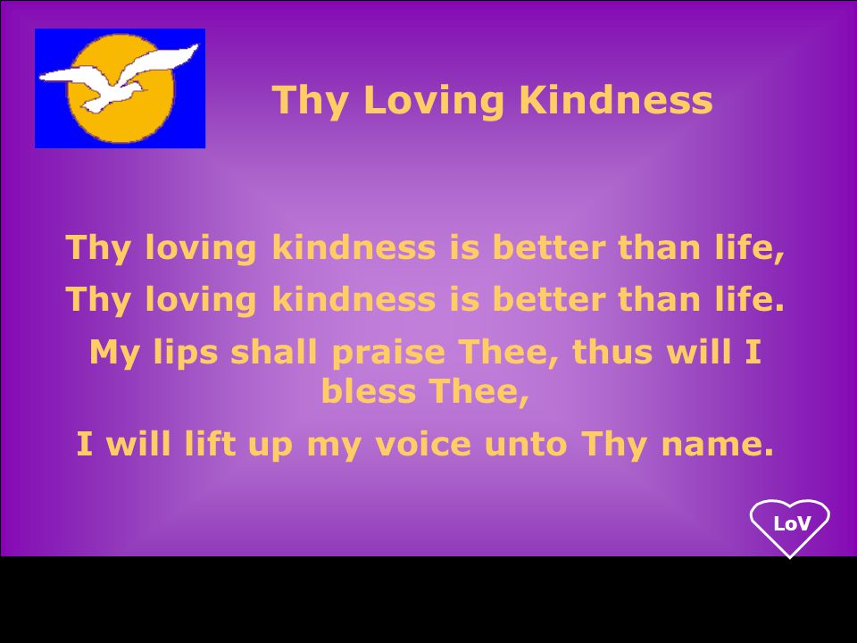 LoV Thy loving kindness is better than life, Thy loving kindness is better than life.