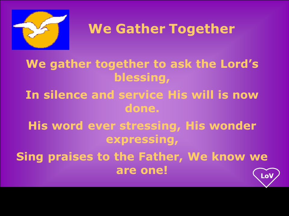 LoV We gather together to ask the Lord's blessing, In silence and service His will is now done.