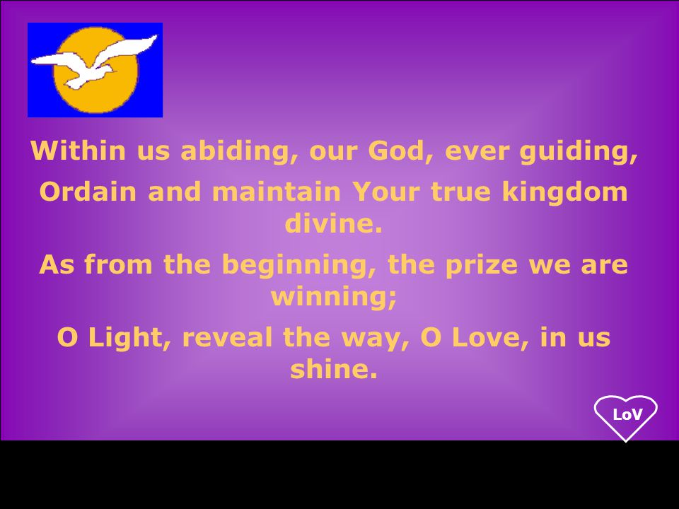 LoV Within us abiding, our God, ever guiding, Ordain and maintain Your true kingdom divine.