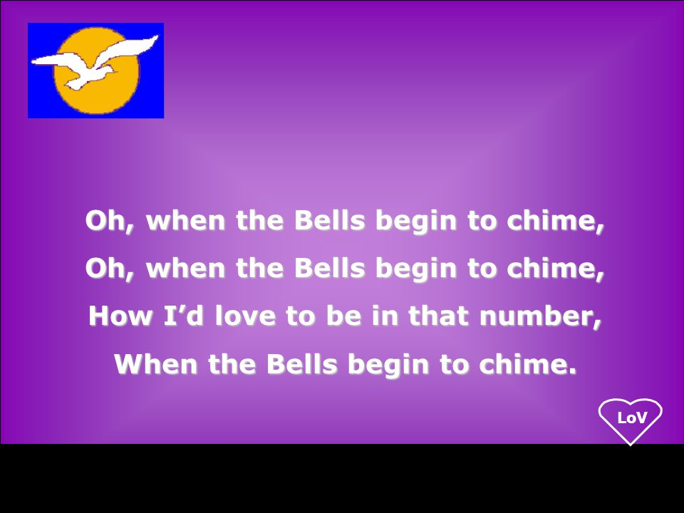 LoV Oh, when the Bells begin to chime, How I'd love to be in that number, When the Bells begin to chime.