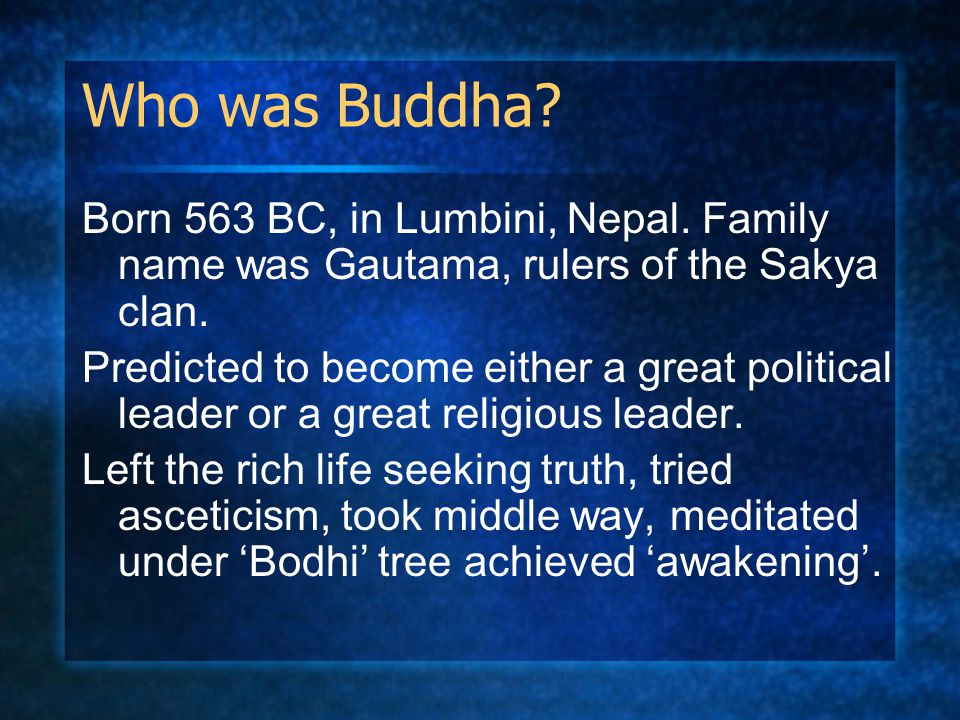 Who was Buddha? Born 563 BC, in Lumbini, Nepal. Family name was Gautama, rulers of the Sakya clan. Predicted to become either a great political leader