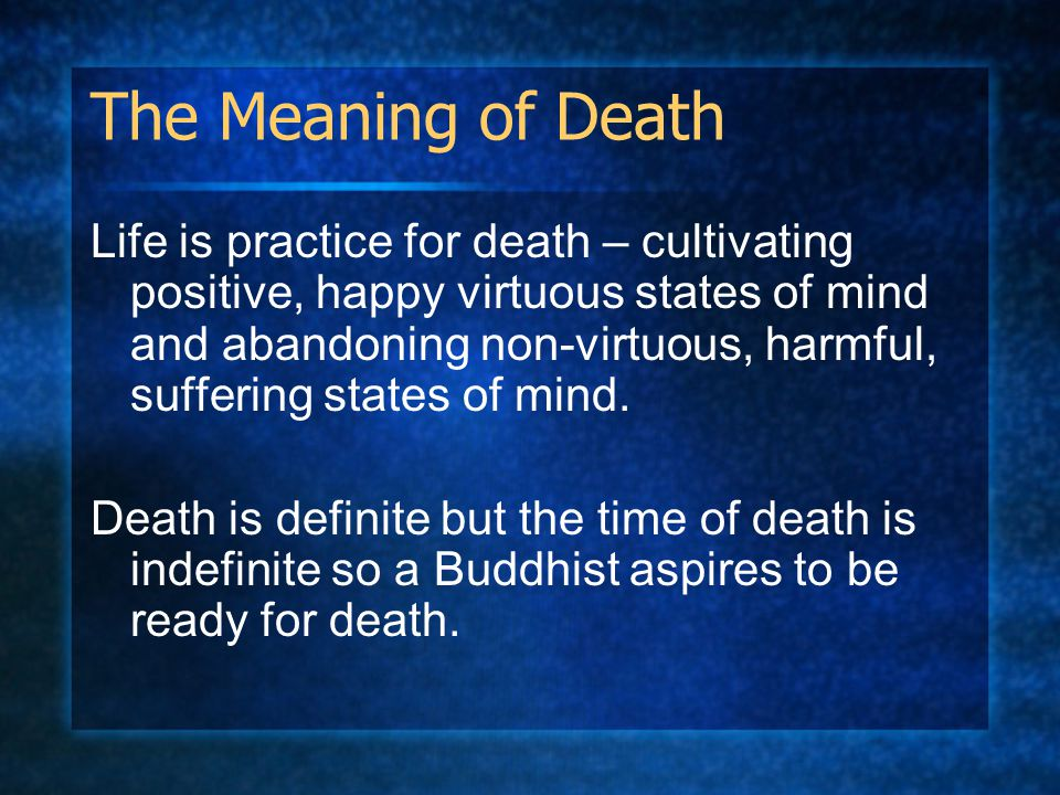 The Meaning of Death Life is practice for death – cultivating positive, happy virtuous states of mind and abandoning non-virtuous, harmful, suffering