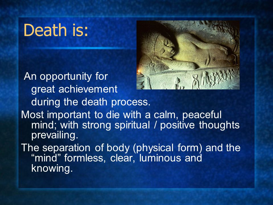 Death is: An opportunity for great achievement during the death process. Most important to die with a calm, peaceful mind; with strong spiritual / pos