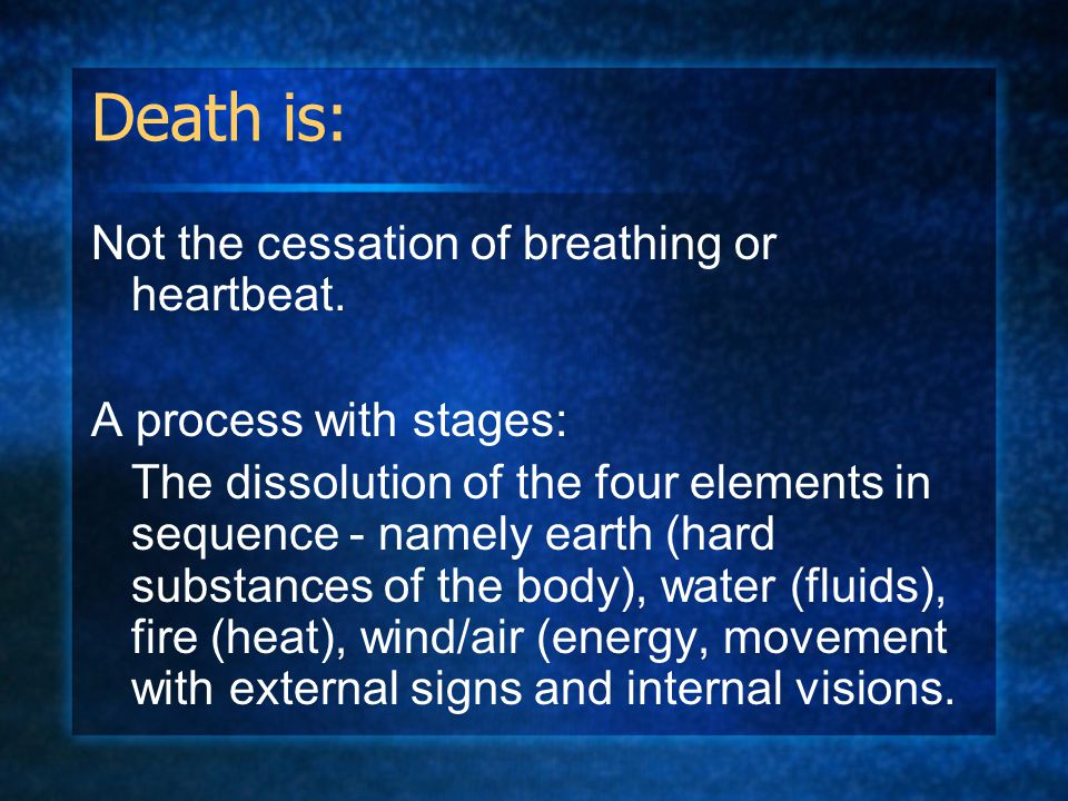 Death is: Not the cessation of breathing or heartbeat. A process with stages: The dissolution of the four elements in sequence - namely earth (hard su