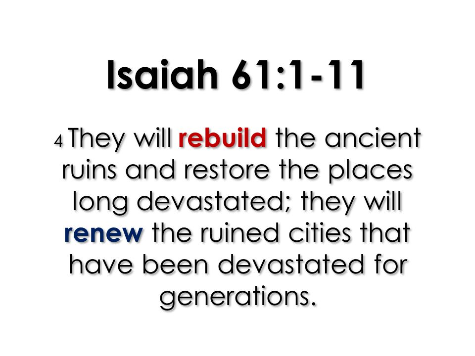 Isaiah 61:1-11 4 They will rebuild the ancient ruins and restore the places long devastated; they will renew the ruined cities that have been devastat