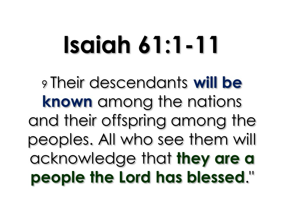 Isaiah 61:1-11 9 Their descendants will be known among the nations and their offspring among the peoples. All who see them will acknowledge that they