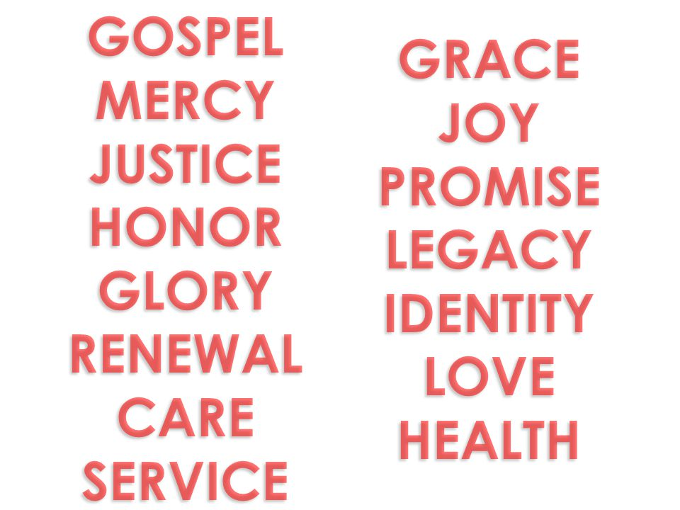 GOSPEL MERCY JUSTICE HONOR GLORY RENEWAL CARE SERVICE GOSPEL MERCY JUSTICE HONOR GLORY RENEWAL CARE SERVICE GRACE JOY PROMISE LEGACY IDENTITY LOVE HEA