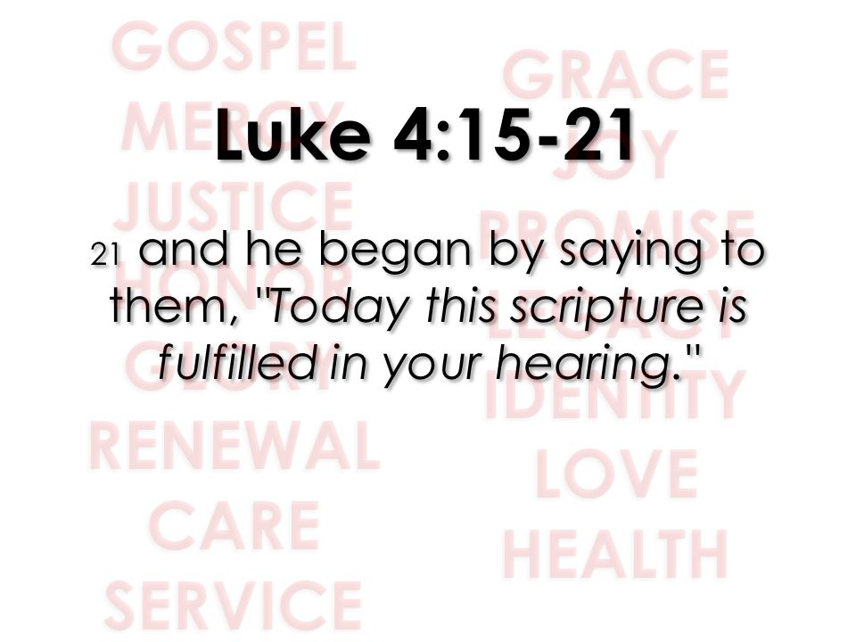 Luke 4:15-21 21 and he began by saying to them,