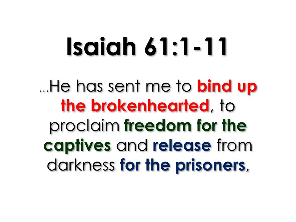 Isaiah 61:1-11 … He has sent me to bind up the brokenhearted, to proclaim freedom for the captives and release from darkness for the prisoners,
