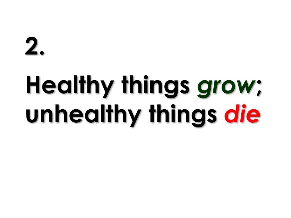 2. Healthy things grow ; unhealthy things die