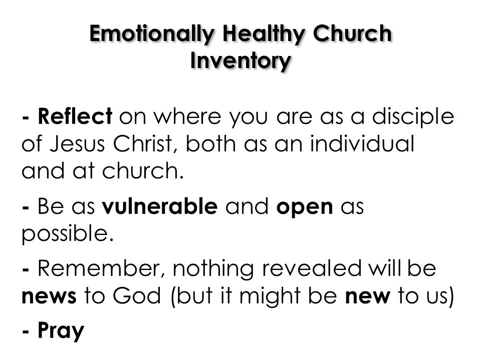 Emotionally Healthy Church Inventory - Reflect on where you are as a disciple of Jesus Christ, both as an individual and at church. - Be as vulnerable
