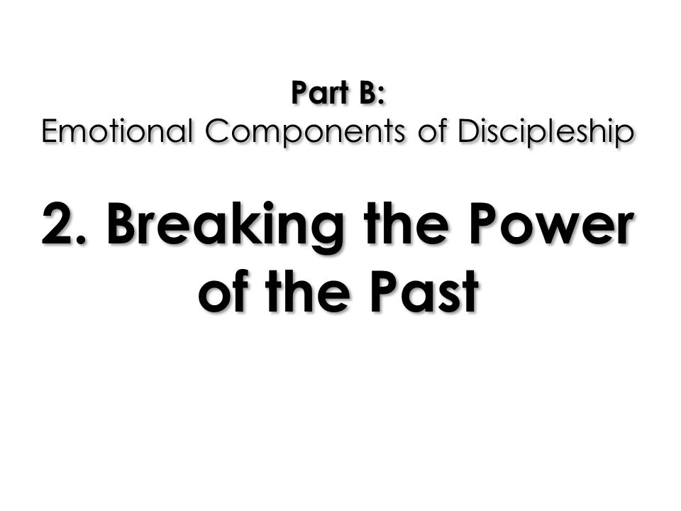 Part B: Emotional Components of Discipleship 2. Breaking the Power of the Past