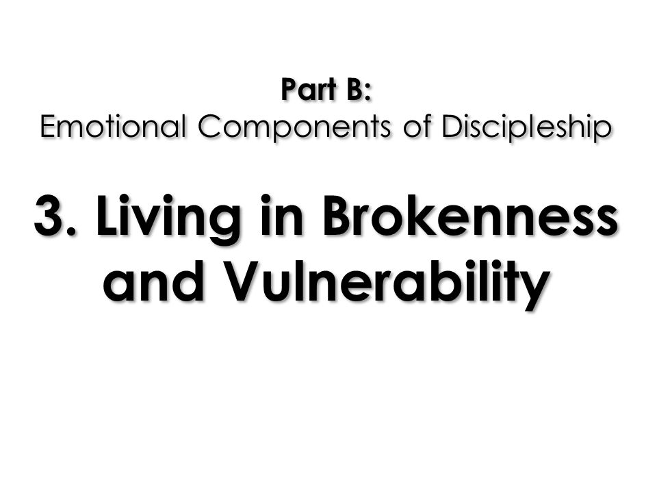 Part B: Emotional Components of Discipleship 3. Living in Brokenness and Vulnerability