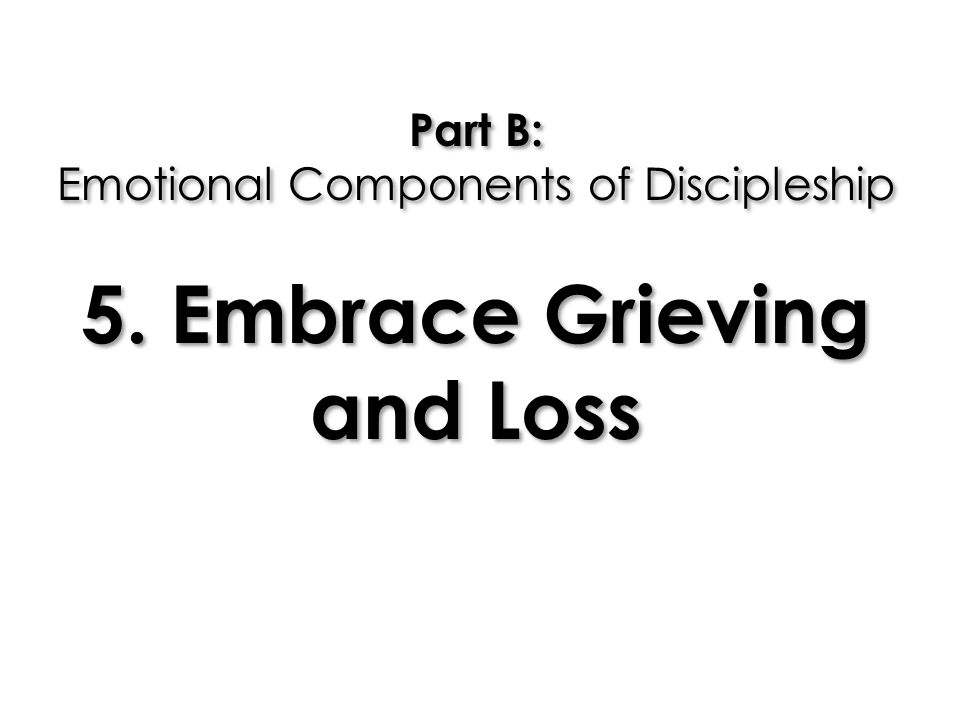 Part B: Emotional Components of Discipleship 5. Embrace Grieving and Loss