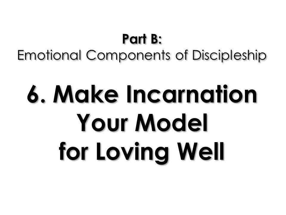Part B: Emotional Components of Discipleship 6. Make Incarnation Your Model for Loving Well