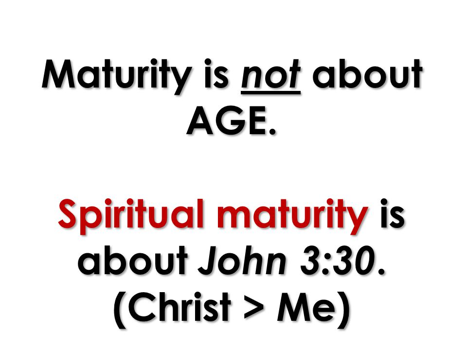 Maturity is not about AGE. Spiritual maturity is about John 3:30. (Christ > Me)
