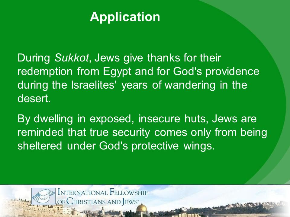 Application During Sukkot, Jews give thanks for their redemption from Egypt and for God s providence during the Israelites years of wandering in the desert.