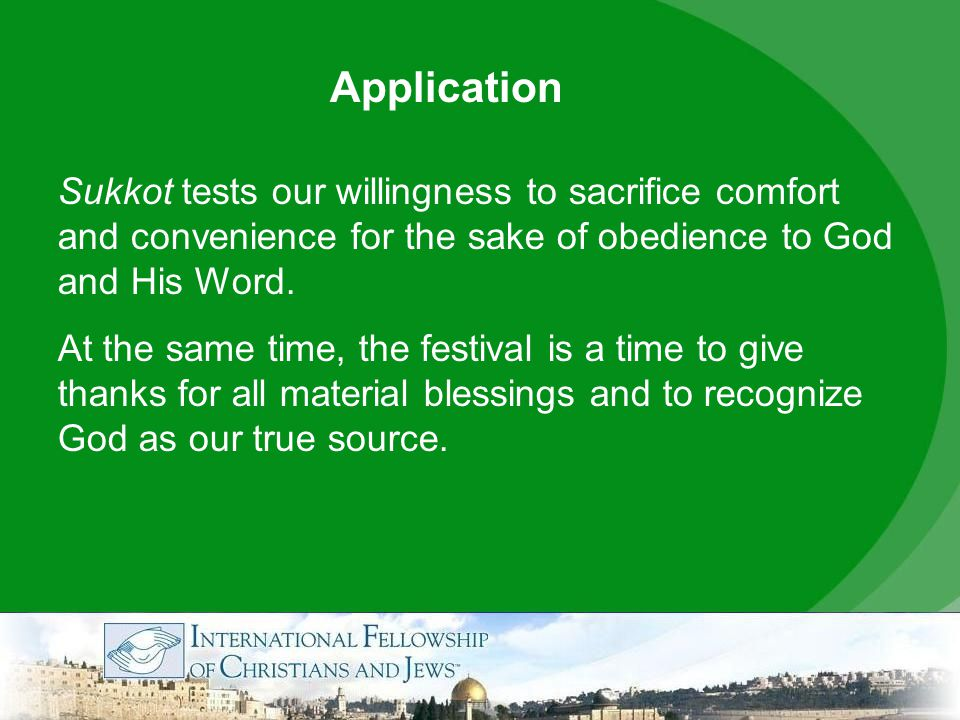 Application Sukkot tests our willingness to sacrifice comfort and convenience for the sake of obedience to God and His Word.
