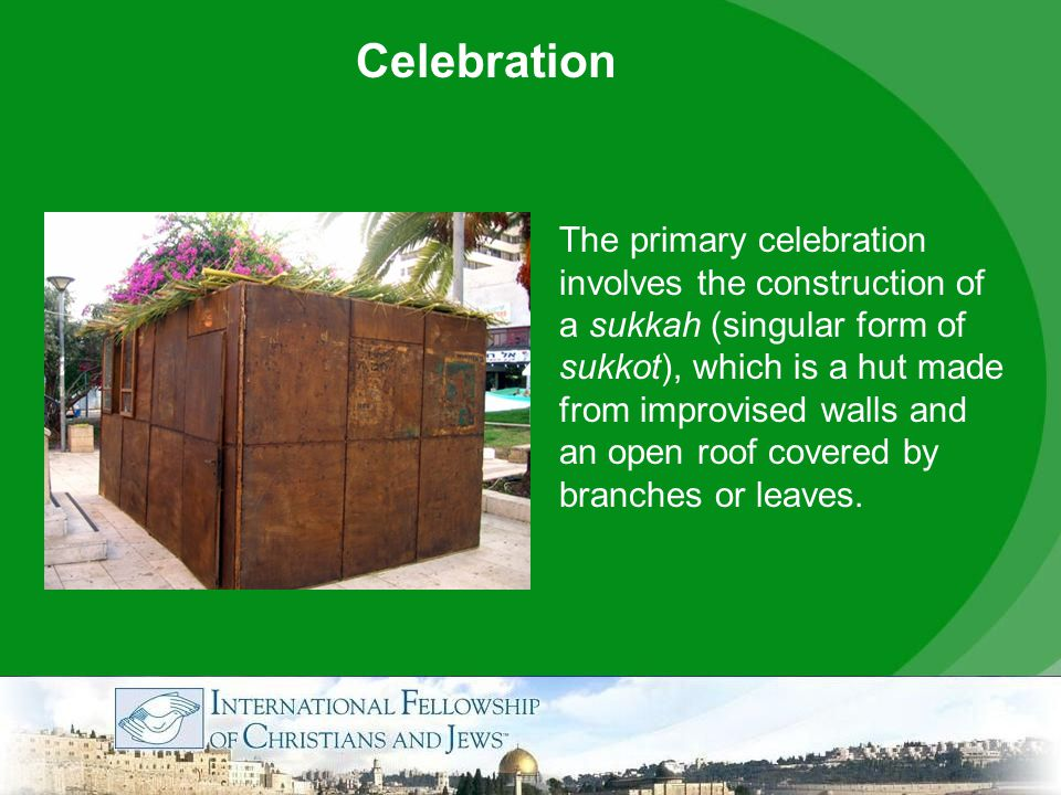 The primary celebration involves the construction of a sukkah (singular form of sukkot), which is a hut made from improvised walls and an open roof covered by branches or leaves.