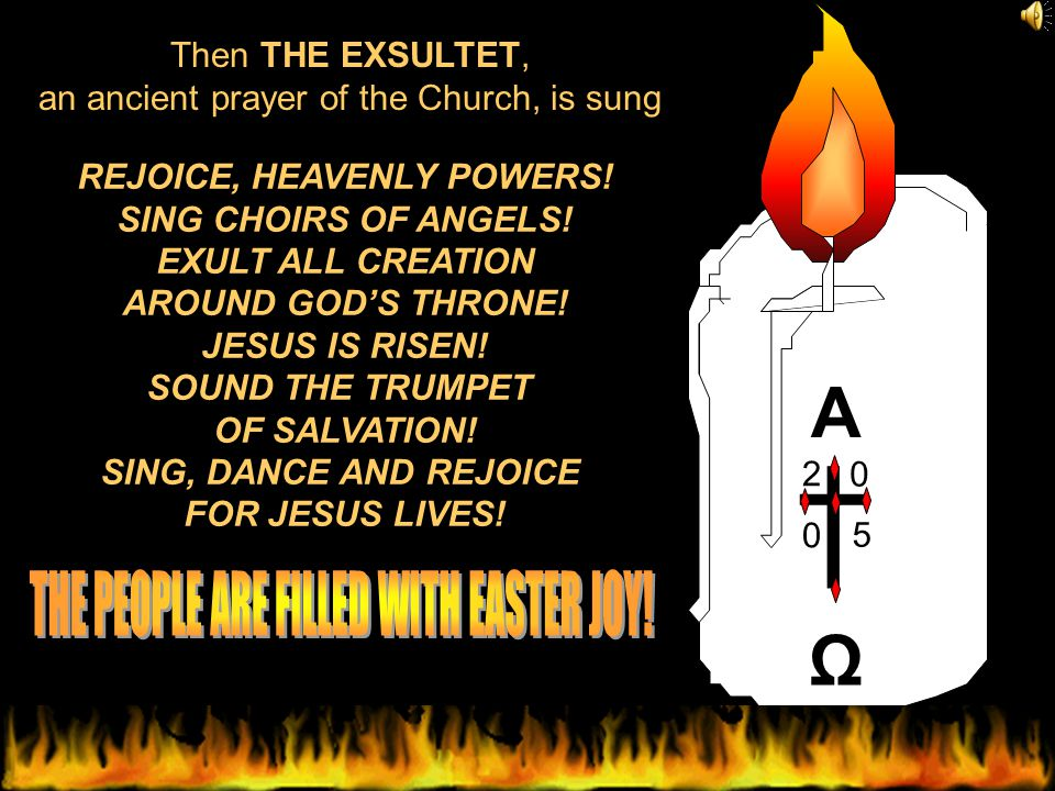 Ω A 2 0 0 5 † Then THE EXSULTET, an ancient prayer of the Church, is sung REJOICE, HEAVENLY POWERS.