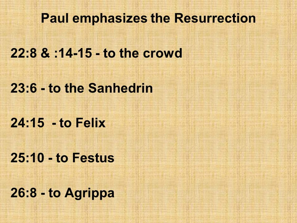 Paul emphasizes the Resurrection 22:8 & :14-15 - to the crowd 23:6 - to the Sanhedrin 24:15 - to Felix 25:10 - to Festus 26:8 - to Agrippa