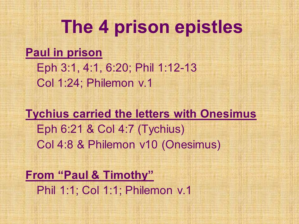The 4 prison epistles Paul in prison Eph 3:1, 4:1, 6:20; Phil 1:12-13 Col 1:24; Philemon v.1 Tychius carried the letters with Onesimus Eph 6:21 & Col 4:7 (Tychius) Col 4:8 & Philemon v10 (Onesimus) From Paul & Timothy Phil 1:1; Col 1:1; Philemon v.1
