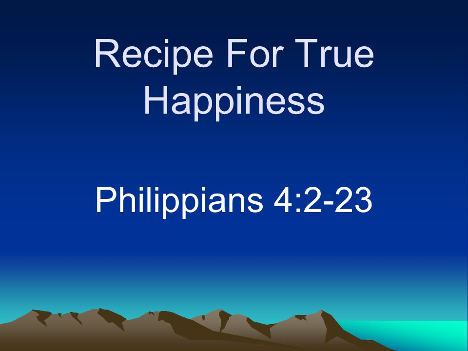 Recipe For True Happiness Philippians 4:2-23
