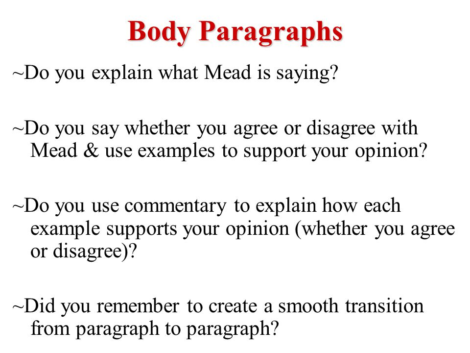 Body Paragraphs ~Do you explain what Mead is saying? ~Do you say whether you agree or disagree with Mead & use examples to support your opinion? ~Do y