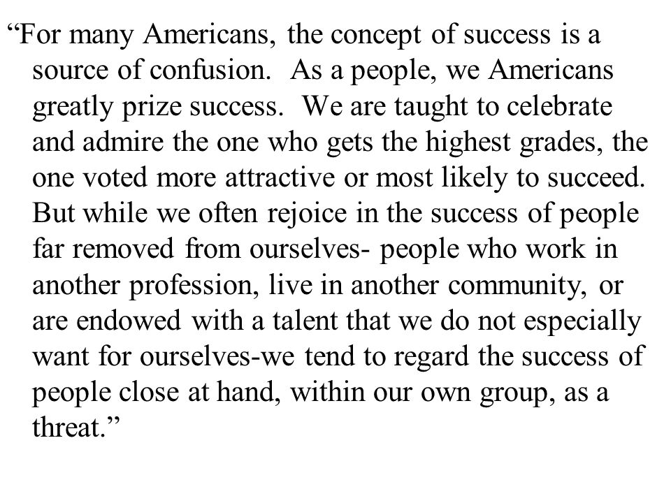 """For many Americans, the concept of success is a source of confusion. As a people, we Americans greatly prize success. We are taught to celebrate and"