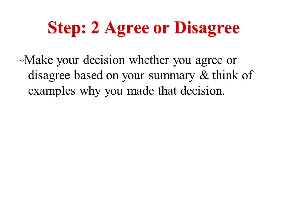 Step: 2 Agree or Disagree ~Make your decision whether you agree or disagree based on your summary & think of examples why you made that decision.