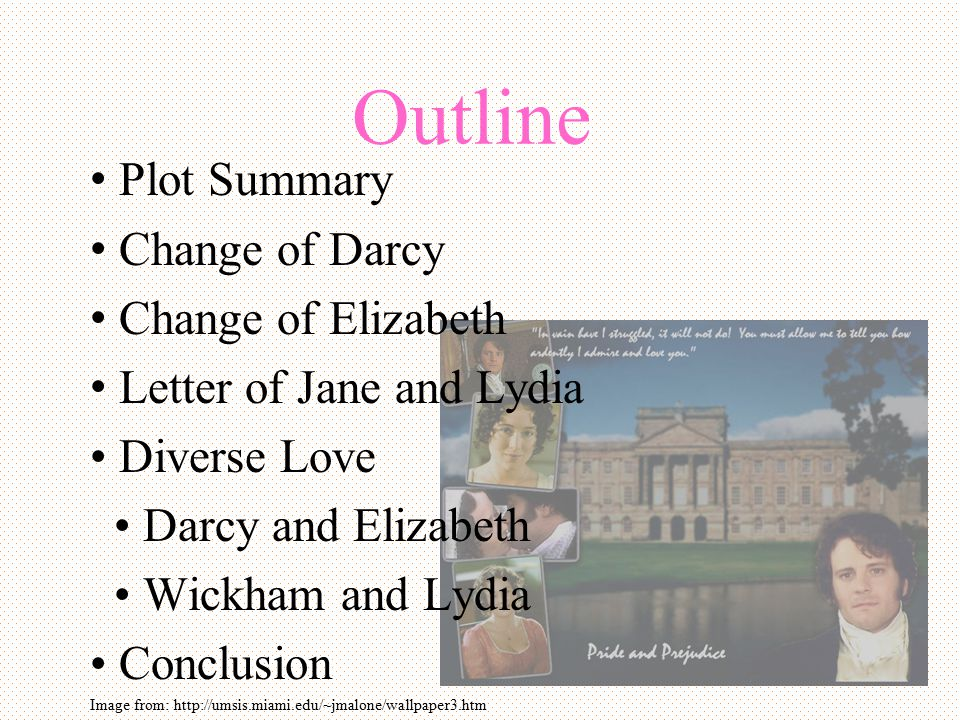 Outline Plot Summary Change of Darcy Change of Elizabeth Letter of Jane and Lydia Diverse Love Darcy and Elizabeth Wickham and Lydia Conclusion Image from: http://umsis.miami.edu/~jmalone/wallpaper3.htm