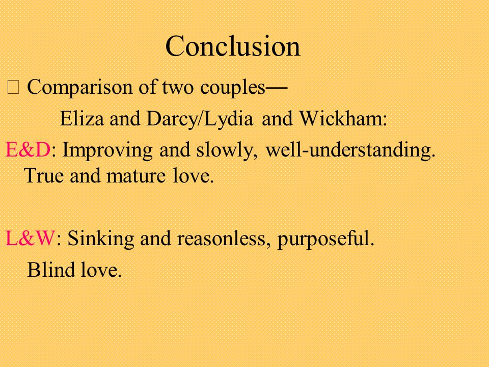 Conclusion ‧ Comparison of two couples — Eliza and Darcy/Lydia and Wickham: E&D: Improving and slowly, well-understanding.
