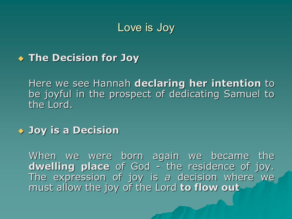 Love is Joy  The Decision for Joy Here we see Hannah declaring her intention to be joyful in the prospect of dedicating Samuel to the Lord.  Joy is